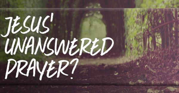 Jesus understands our unanswered prayers